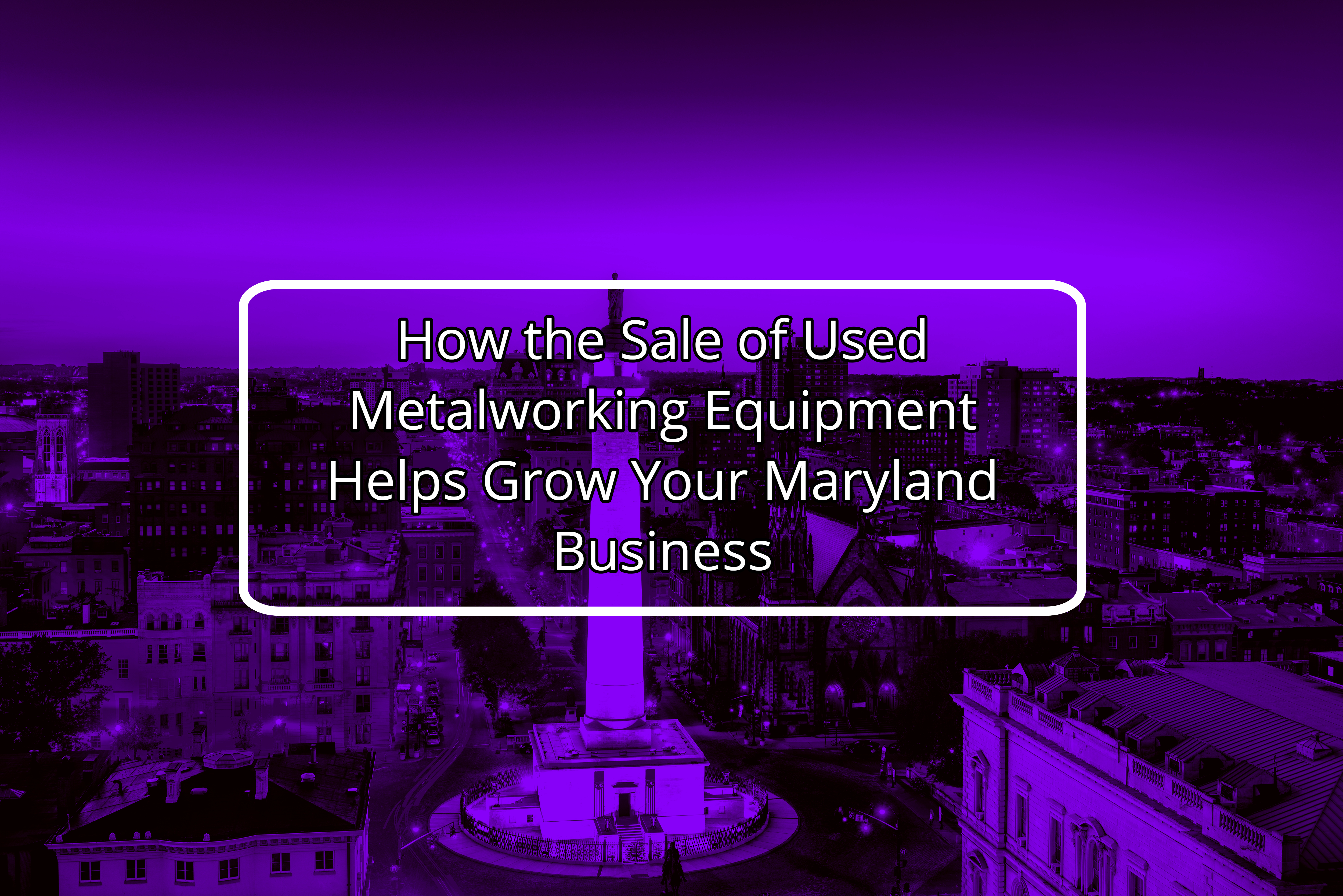 How to Use the Sale of Used Metalworking Equipment to Grow Your Maryland Business