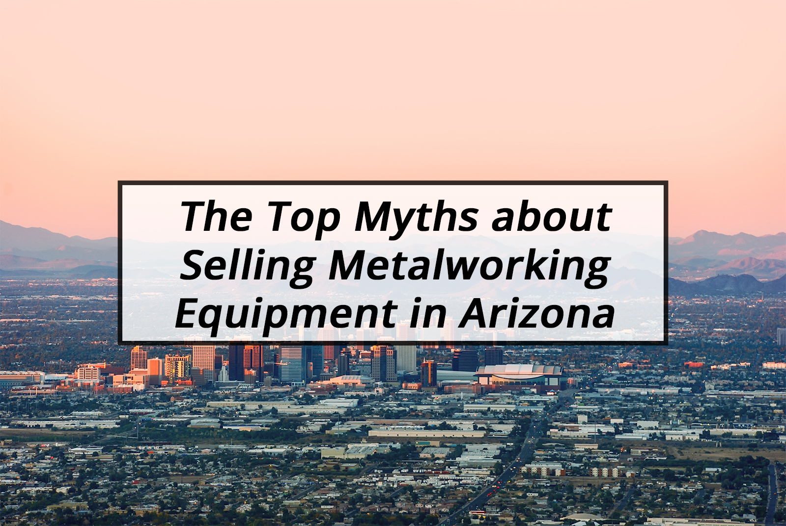 The Top Myths about Selling Metalworking Equipment in Arizona
